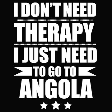 Don't Need Therapy Need to go to  Angola Vacation Wanderlust by losttribe