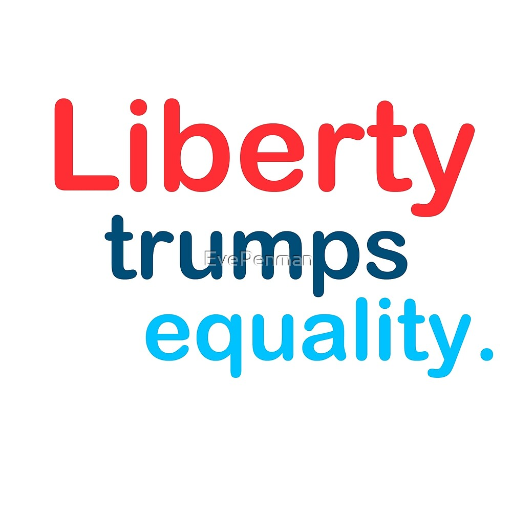 Liberty Trumps Equality by EvePenman