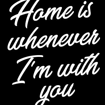 Home Is Whenever Im With You by with-care
