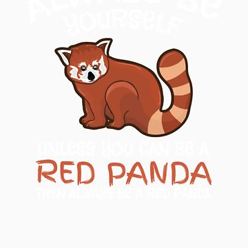 Always Be Yourself Unless You Can Be A Red Panda Apparel And Gifts by Tigarlily