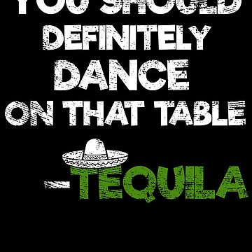 You Should Definitely Dance On That Table Tequila by EcoKeeps