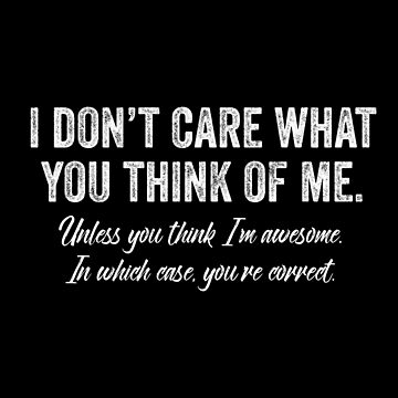I Dont Care What You Think Of Me by with-care