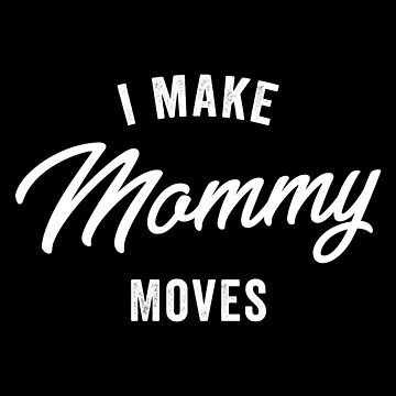 I Make Mommy Moves by with-care