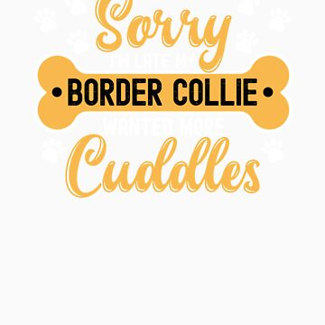 Dog Lover Gift Sorry I'm Late My border collie Wanted More Cuddles by orangepieces