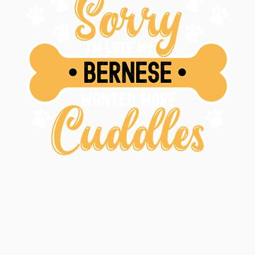 Dog Lover Gift Sorry I'm Late My Bernese Wanted More Cuddles by orangepieces