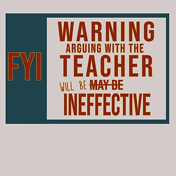 FYI. Warning: Arguing with the teacher will be ineffective by Faba188