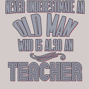 Never underestimate an old man who is also a teacher by Faba188