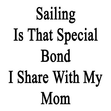 Sailing Is That Special Bond I Share With My Mom  by supernova23