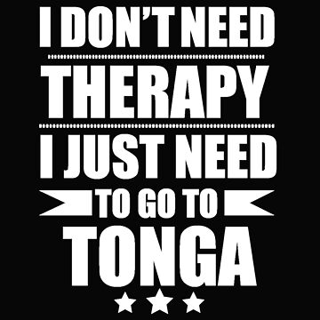 Don't Need Therapy Need to go to Tonga Vacation Wanderlust by losttribe