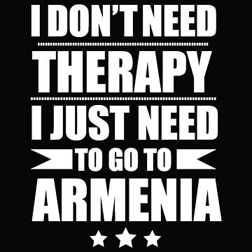 Don't Need Therapy Need to go to Armenia Vacation Wanderlust by losttribe