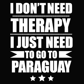 Don't Need Therapy Need to go to Paraguay Vacation Wanderlust by losttribe