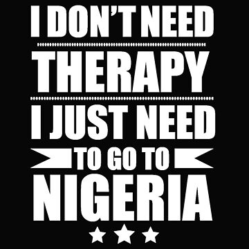 Don't Need Therapy Need to go to Nigeria Vacation Wanderlust by losttribe