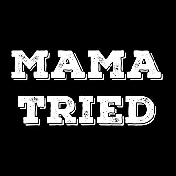 Mama Tried by with-care