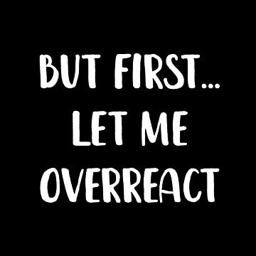 But First Let Me Overreact by with-care