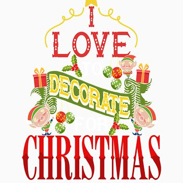 I Love To Decorate For Christmas T Shirt by orangepieces