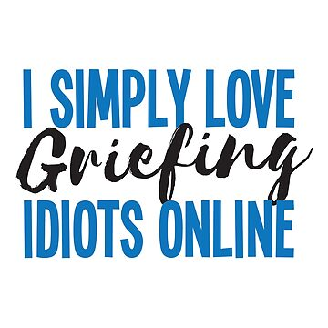 I simply love griefing idiots online by jazzydevil