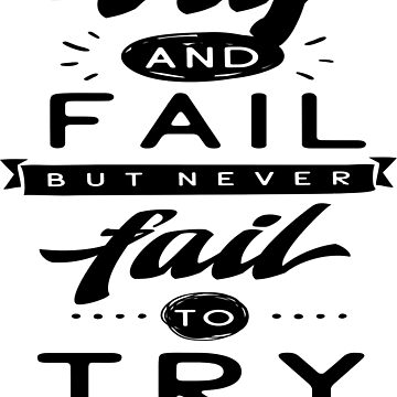 Try And Fail But Never Fail To Try by ProjectX23