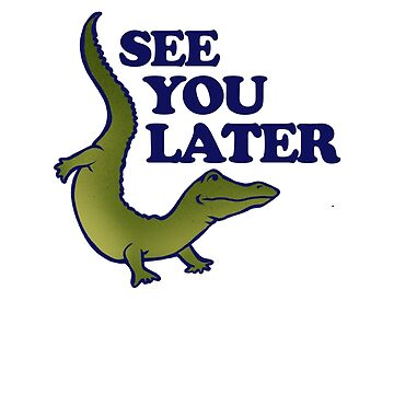 See you later alligator by Boogiemonst