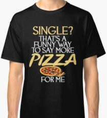 Single? That's A Funny Way To Say More Pizza Classic T-Shirt
