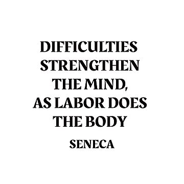 DIFFICULTIES STRENGTHEN THE MIND, AS LABOR DOES THE BODY - Seneca Stoic Quote by IdeasForArtists