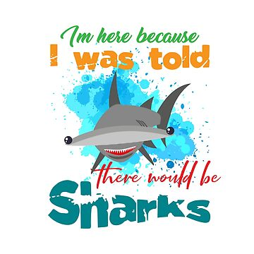 The great hammerhead shark Tee Gift for shark lover Im here because I was told there would be Sharks by Customdesign200