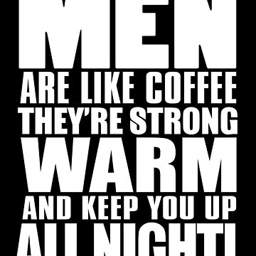 Men Are Like Coffee by jzelazny