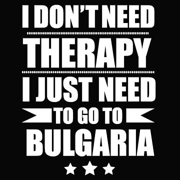 Don't Need Therapy Need to go to Bulgaria Vacation Wanderlust by losttribe