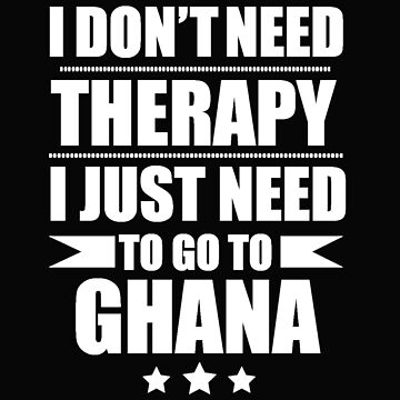 Don't Need Therapy Need to go to Ghana Vacation Wanderlust by losttribe