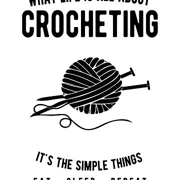 Crocheting - What Life Is All About - Eat Sleep Repeat  by JakeRhodes