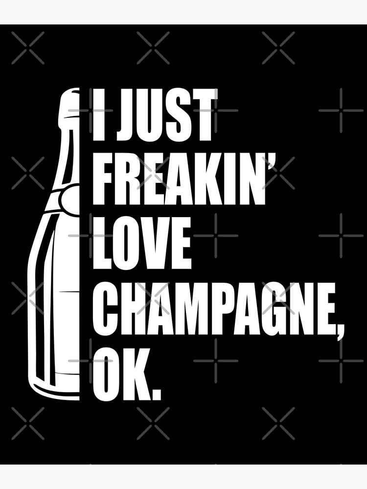 I Just Freakin' Love Champagne Quote by funnyguy