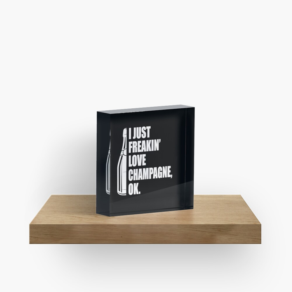 I Just Freakin' Love Champagne Quote Acrylic Block