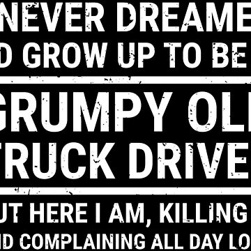 Funny Grumpy Old Truck Driver Dreamed T-Shirt by zcecmza