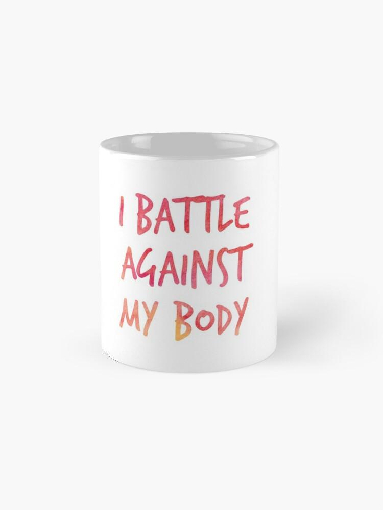 Alternate view of I battle against my body Mug