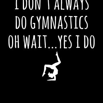 I don't always do gymnastics oh wait yes I do - Funny Gymnast by alexmichel