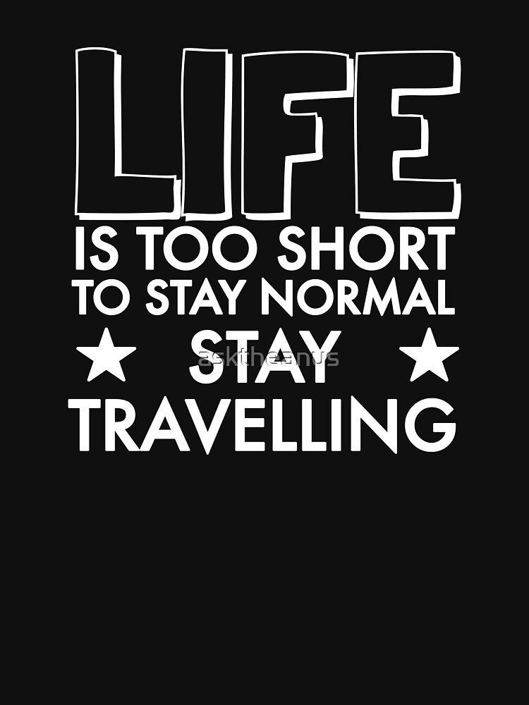 Life is too Short - Stay Travelling... by asktheanus