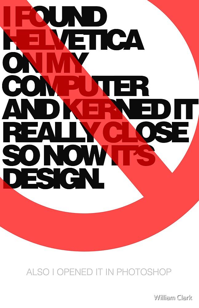 Helvetica Isn't Design. by William Clark