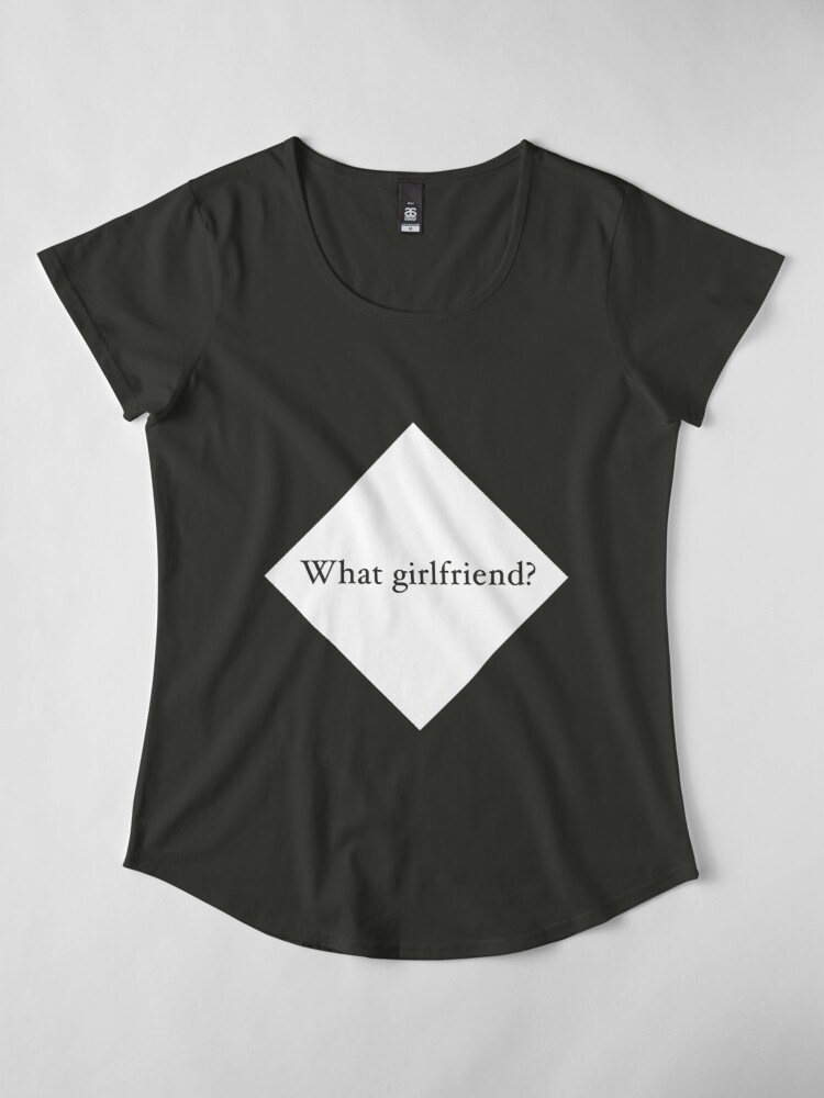Alternate view of What Girlfriend Single (w) Premium Scoop T-Shirt