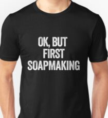 OK, BUT FIRST SOAPMAKING Unisex T-Shirt