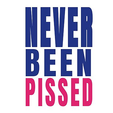 Never Been Pissed - A Funny Design for Teetotallers by TNTs
