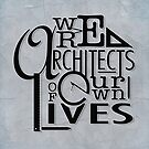 We Are Architects Of Our Own Lives by Ewan Arnolda