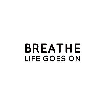 BREATHE - LIFE GOES ON by IdeasForArtists