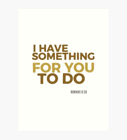 I have something for you - Romans 8:28 Art Print