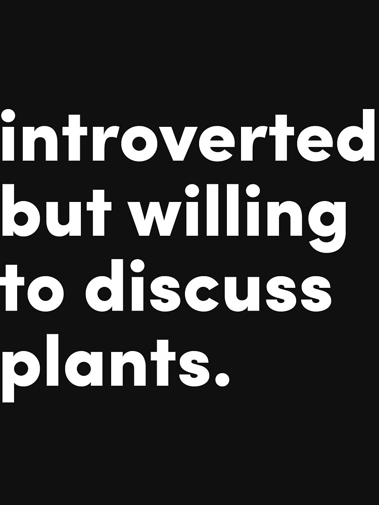 Introverted but willing to discuss plants - Original Design by @jrlefrancois by jrlefrancois