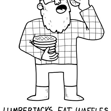 Lumberjacks Eat Waffles - Historical fact by DiabolickalPLAN