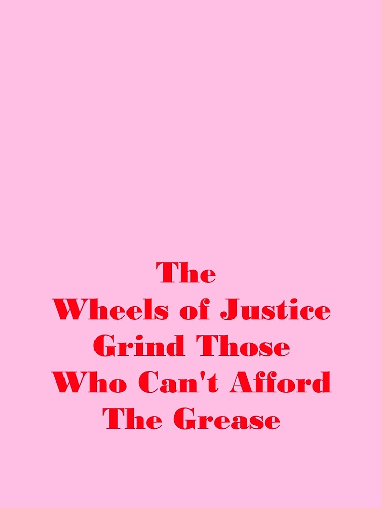 The Wheels of Justice Grinds Those Who Can't Afford The Grease by DennyZen