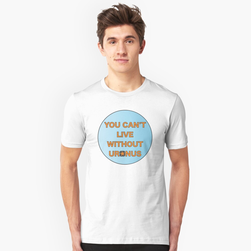 You can't live without Uranus Unisex T-Shirt