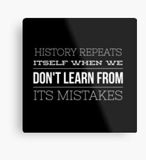 History Repeats Itself When We Don't Learn From Its Mistakes Metal Print