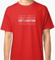 History Repeats Itself When We Don't Learn From Its Mistakes Classic T-Shirt