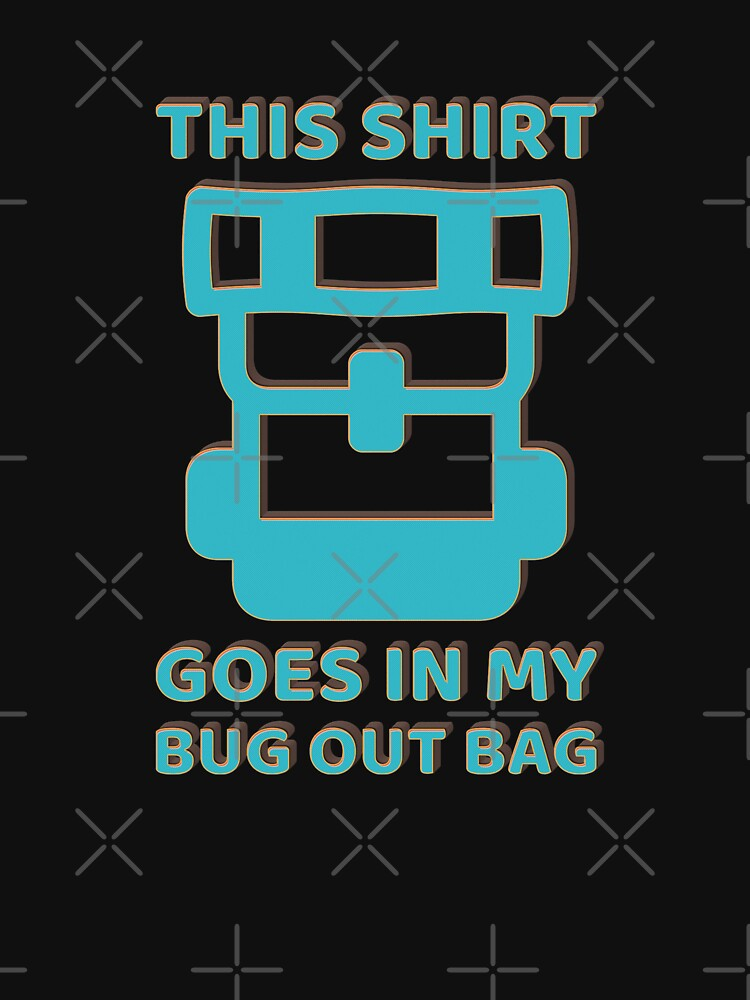 This Shirt Goes In My Bug Out Bag by ockshirts