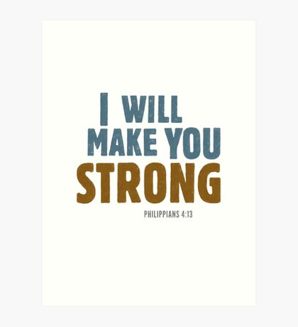 I will make you strong - Philippians 4:12-13 Art Print